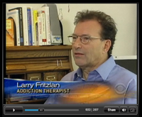 See Larry Fritzlan, Addiction Therapist, interviewed on CBS Evening News, July 9, 2008
